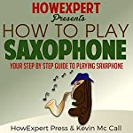 How to Play Saxophone: Your Step-by-Step Guide to Playing Saxophone |  HowExpert Press,Kevin McCall