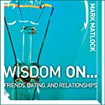 Wisdom On … Friends, Dating, and Relationships (       UNABRIDGED) by Mark Matlock Narrated by Adam Black