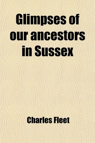Glimpses of Our Ancestors in Sussex; And Gleanings in East & West Sussex