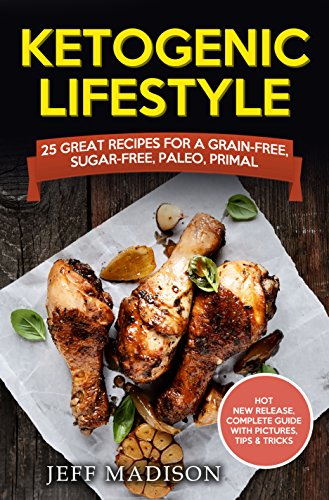 Ketogenic Lifestyle: 25 Great Recipes for a Grain-Free, Sugar-Free, Paleo, Primal Way Of Eating by Jeff Madison
