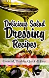 Delicious Salad Dressing Recipes: Essential, Healthy, Quick & Easy