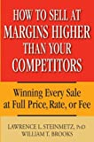 How to Sell at Margins Higher Than Your Competitors : Winning Every Sale at Full Price, Rate, or Fee
