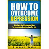 How To Overcome Depression: The Easy And Enjoyable Way To Overcome Depression For Life (Depression Cure, Mental Health Book 1) ~ Stephen L. Hunter