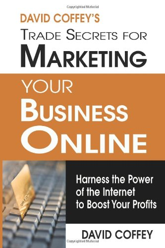 David Coffey'S Trade Secrets For Marketing Your Business Online: Harness The Power Of The Internet To Boost Your Profits