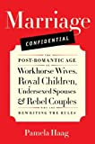 img - for Marriage Confidential: The Post-Romantic Age of Workhorse Wives, Royal Children, Undersexed Spouses, and Rebel Couples Who Are Rewriting the Rules book / textbook / text book