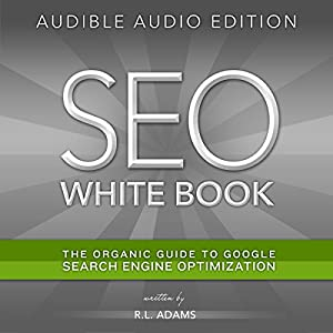 SEO White Book: The Organic Guide to Google Search Engine Optimization | [R. L. Adams]