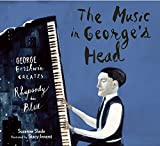 The Music in George s Head: George Gershwin Creates a Rhapsody in Blue
