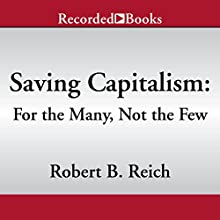 Saving Capitalism: For the Many, Not the Few (       UNABRIDGED) by Robert B. Reich Narrated by Robert B. Reich