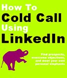 How to Cold Call Using LinkedIn: Find prospects, overcome objections, and meet your own personal elephants