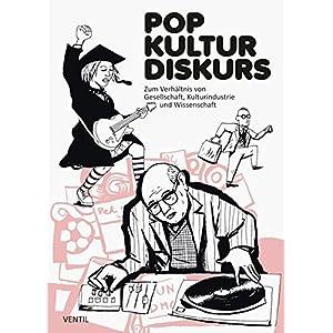 Pop Kultur Diskurs: Zum Verhältnis von Gesellschaft, Kulturindustrie und Wissenschaft