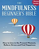 Mindfulness: The Mindfulness Beginner's Bible: How To Live in the Present Moment, Relieve Stress and Find Happiness (zen, energy healing, mental training, ... meditation, spiritual awakening)