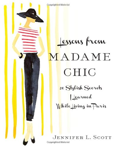Lessons from Madame Chic: 20 Stylish Secrets I Learned While Living in Paris: Jennifer L. Scott: 9781451699371: Amazon.com: Books