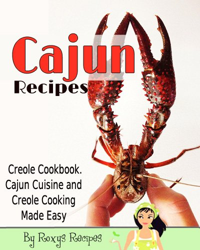 Cajun Recipes. Creole Cookbook. Cajun Cuisine and Creole Cooking Made Easy by William LeBlanc, Roxy's Recipes