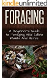Foraging: A Beginner's Guide to Foraging Wide Edible Plants and Herbs (Foraging, Survival, Homesteader Book 1)