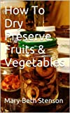 How To Dry Preserve Fruits & Vegetables (Canning and Preserving Guides)