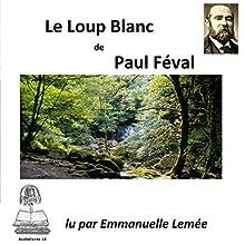Le loup blanc | Livre audio Auteur(s) : Paul Féval Narrateur(s) : Emmanuelle Lemée