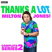 Thanks a Lot, Milton Jones! Complete Series 2: 6 Episodes of the BBC Radio 4 Comedy Radio/TV Program by Milton Jones, James Cary, Danny Jones Narrated by Josie Lawrence, Milton Jones, Tom Goodman-Hill