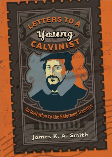 Letters to a Young Calvinist: An Invitation to the Reformed Tradition, James K.A. Smith