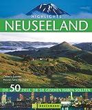 Highlights Neuseeland: Die 50 Ziele, die Sie gesehen haben sollten. Ein Reiseführer und Bildband in einem mit Tipps zum Wandern in Neuseeland und Top Zielen auf der Nord- und Südinsel