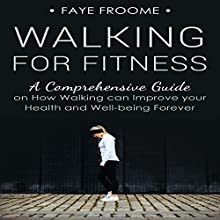 Walking for Fitness: A Comprehensive Guide on How Walking Can Improve Your Health and Well-Being Forever Audiobook by Faye Froome Narrated by Dalton Lynne