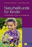 Naturheilkunde für Kinder: Ein Praxisbuch für Eltern, Therapeuten und Ärzte: Ein Praxisbuch für Eltern und Therapeuten