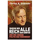 Warum wir alle reich sein knnten: Und wie unsere Politik das verhindertvon &#34;Carlos A. Gebauer&#34;