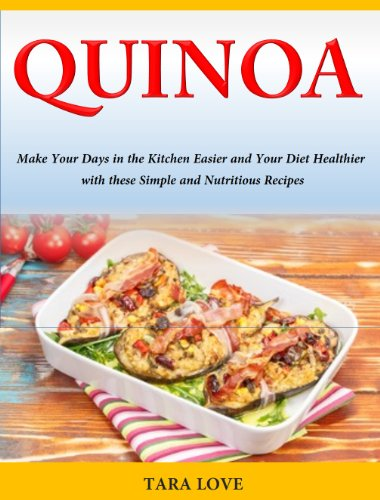 Quinoa Recipes:  Make Your Days in the Kitchen Easier and Your Diet Healthier with these Simple and Nutritious Recipes by Tara Love