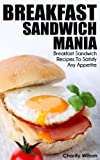 Breakfast Sandwich: Mania - 101 Breakfast Sandwich Recipes To Satisfy Any Appetite (Breakfast Sandwich Recipes & Cookbooks)