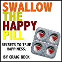 Swallow The Happy Pill: Secrets To True Happiness (       UNABRIDGED) by Craig Beck Narrated by Craig Beck