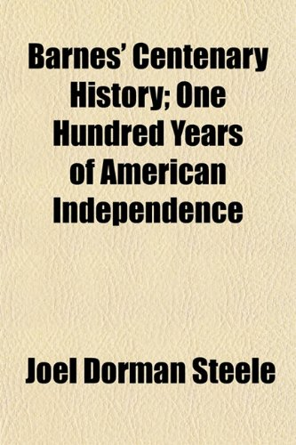 Barnes' Centenary History; One Hundred Years of American Independence