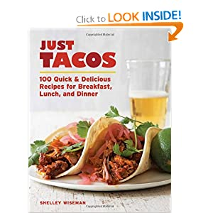 Just Tacos: 100 Delicious Recipes for Breakfast, Lunch, and Dinner Shelley Wiseman
