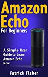 Amazon Echo: Amazon Echo For Beginners ? A Simple User Guide To Learn Amazon Echo Now (Amazon Echo User Guide, Alexa Kit) (English Edition)