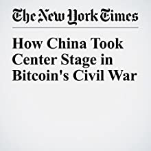 How China Took Center Stage in Bitcoin's Civil War Other by Nathaniel Popper Narrated by Barbara Benjamin-Creel
