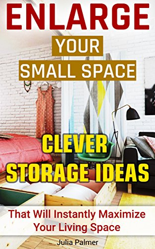 Enlarge Your Small Space 20+ Clever Storage Ideas That Will Maximize Your Living Space: Organizing small spaces, how to decorate small house, creative ... Small House, Small Space Decorating Book 1) PDF