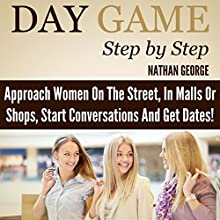 Day Game Step by Step: Approach Women on the Street, in Malls or Shops, Start Conversations, and Get Dates! Audiobook by Nathan George Narrated by Matyas Job Gombos