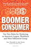 Boomer Consumer: Ten New Rules for Marketing to America's Largest, Wealthiest and Most Influential Group
