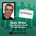 Mark White - Expanding Your Brand Through Blogging: Conversations with the Best Entrepreneurs on the Planet | Mark White