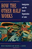 How the Other Half Works: Immigration and the Social Organization of Labor