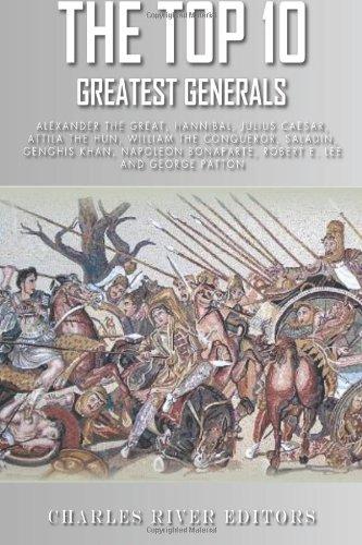 The Top 10 Greatest Generals: Alexander the Great, Hannibal, Julius Caesar, Attila the Hun, William the Conqueror, Saladin, Genghis Khan, Napoleon Bonaparte, Robert E. Lee, and George Patton