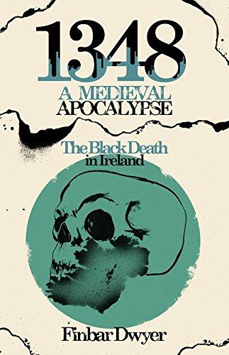 1348: A Medieval Apocalypse: The Black Death, War & Famine in 14th Century Ireland