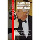 Become Rich using Clever Money Saving: Use these Ultimate Tips on Saving Money for Your Better Life. Top Ideas for Saving Money for Everyone!by Clifford A. Gray