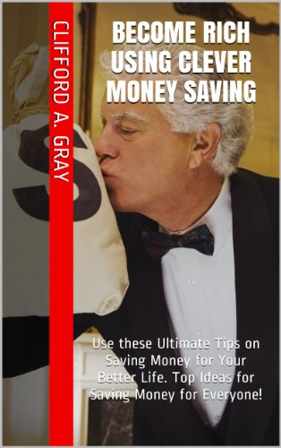 Become Rich using Clever Money Saving: Use these Ultimate Tips on Saving Money for Your Better Life. Top Ideas for Saving Money for Everyone!