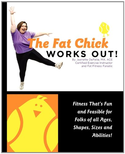 The Fat Chick Works Out! (Fitness that's Fun and Feasible for Folks of all Ages, Sizes, Shapes and Abilities)