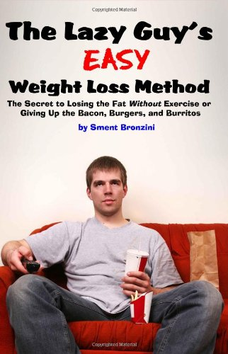 The Lazy Guy's Easy Weight Loss Method: The Secret to Losing the Fat Without Exercise or Giving Up the Bacon, Burgers, and Burritos