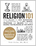 Religion 101: From Allah to Zen Buddhism, an Exploration of the Key People, Practices, and Beliefs that Have Shaped the Religions of the World (1440572631) by Archer, Peter
