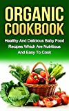 ORGANIC COOKBOOK: Healthy And Delicious Baby Food Recipes Which Are Nutritious And Easy To Cook (organic food, food recipes, nutritious food)