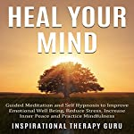 Heal Your Mind: Guided Meditation and Self Hypnosis to Improve Emotional Well Being |  InspirationalTherapy Guru
