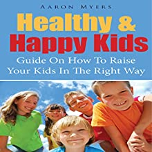 Healthy & Happy Kids: A Guide on How to Raise Your Kids in the Right Way (       UNABRIDGED) by Aaron Myers Narrated by Monica Madison