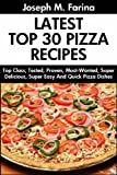 Tried And Tested Top 30 Delicious And Tasty Pizza Recipes: Latest Collection of Top Class, Proven, Most-Wanted Delicious, Super Easy And Quick Pizza Dishes For You And Your Whole Family