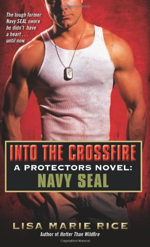 Into the Crossfire: A Protectors Novel: Navy SEAL, Lisa Marie Rice